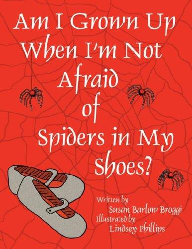 Am I Grown Up When I'm Not Afraid of Spiders In My Shoes? by Susan, Barlow Broggi