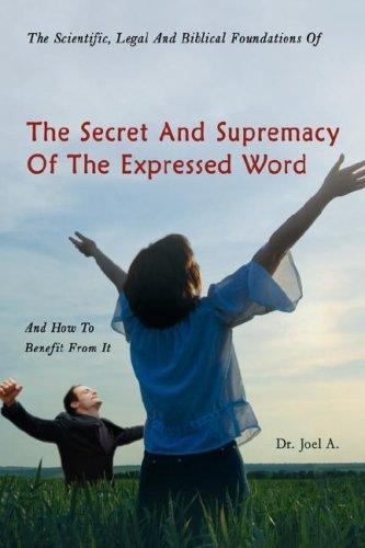 The Scientific, Legal And Biblical Foundations Of The Secret And Supremacy Of The Expressed Word And How To Benefit From It by Dr. Joel A.