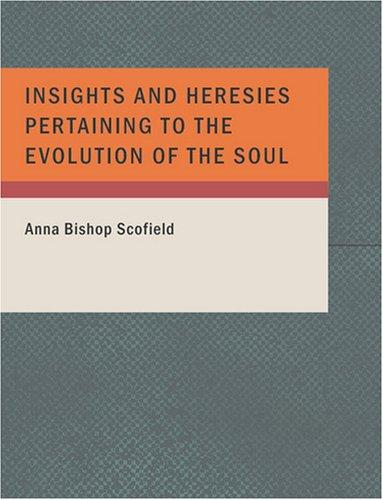 Insights and Heresies Pertaining to the Evolution of the Soul by Anna Bishop Scofield