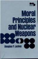 Moral principles and nuclear weapons by Douglas P. Lackey