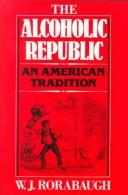 The alcoholic republic, an American tradition by W. J. Rorabaugh