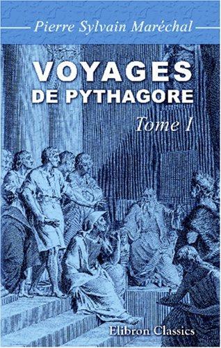 Voyages de Pythagore en Égypte, dans la Chaldée, dans l\'Inde, en Crète, à Sparte, en Sicile, à Rome, à Carthage, à Marseille et dans les Gaules