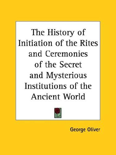 The History of Initiation of the Rites and Ceremonies of the Secret and Mysterious Institutions of the Ancient World by George Oliver