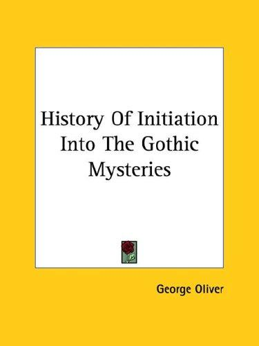 History of Initiation into the Gothic Mysteries by George Oliver