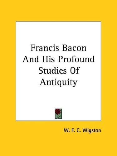 Francis Bacon and His Profound Studies of Antiquity by W. F. C. Wigston
