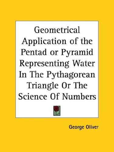 Geometrical Application of the Pentad or Pyramid Representing Water in the Pythagorean Triangle or the Science of Numbers by George Oliver