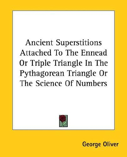 Ancient Superstitions Attached to the Ennead or Triple Triangle in the Pythagorean Triangle or the Science of Numbers by George Oliver