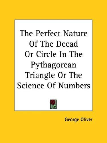 The Perfect Nature of the Decad or Circle in the Pythagorean Triangle or the Science of Numbers by George Oliver
