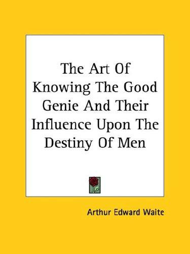 The Art Of Knowing The Good Genie And Their Influence Upon The Destiny Of Men by Arthur Edward Waite