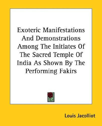Exoteric Manifestations and Demonstrations Among the Initiates of the Sacred Temple of India As Shown by the Performing Fakirs by Louis Jacolliot