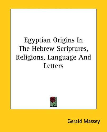 Egyptian Origins in the Hebrew Scriptures, Religions, Language and Letters by Gerald Massey