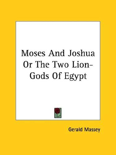 Moses and Joshua or the Two Lion-gods of Egypt by Gerald Massey