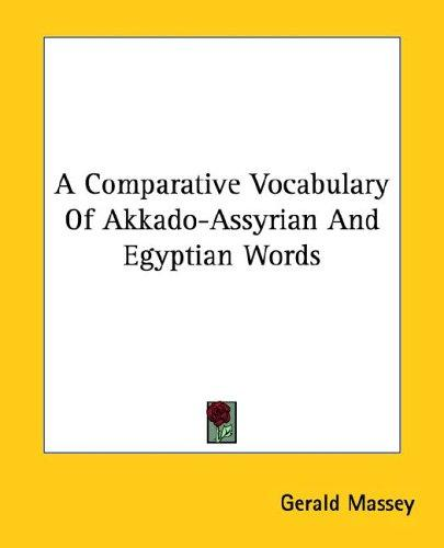 A Comparative Vocabulary of Akkado-assyrian and Egyptian Words by Gerald Massey