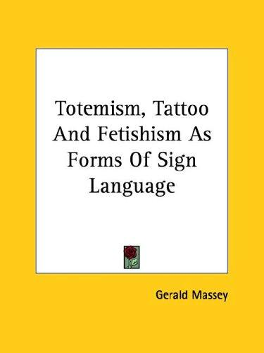 Totemism, Tattoo and Fetishism As Forms of Sign Language by Gerald Massey