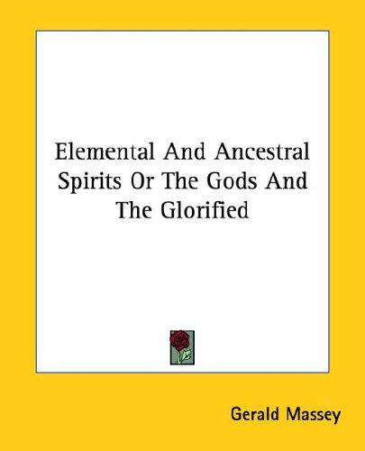 Elemental and Ancestral Spirits or the Gods and the Glorified by Gerald Massey