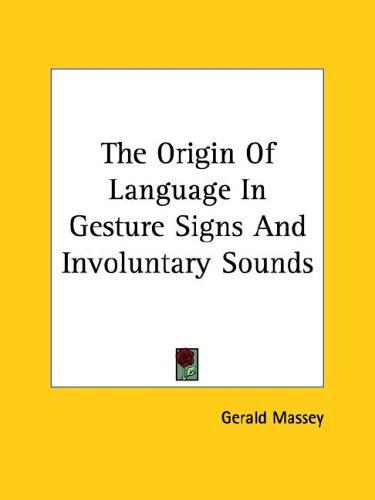 The Origin of Language in Gesture Signs and Involuntary Sounds by Gerald Massey