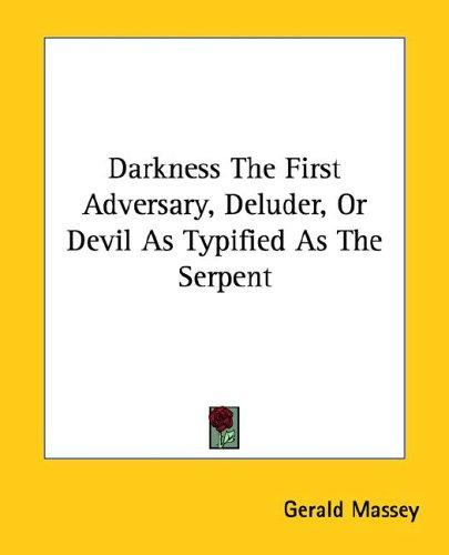 Darkness the First Adversary, Deluder, or Devil As Typified As the Serpent by Gerald Massey