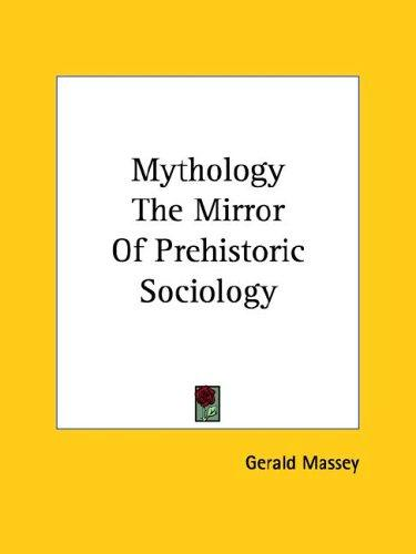 Mythology the Mirror of Prehistoric Sociology by Gerald Massey
