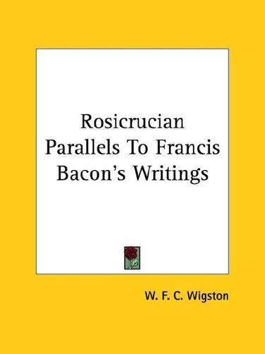 Rosicrucian Parallels to Francis Bacon's Writings by W. F. C. Wigston