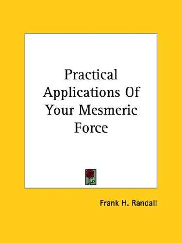 Practical Applications of Your Mesmeric Force by Frank H. Randall