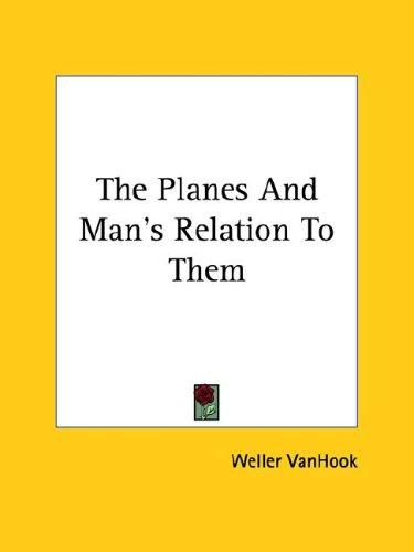 The Planes and Man's Relation to Them by Weller Vanhook