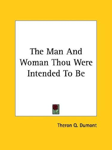 The Man and Woman Thou Were Intended to Be by Theron Q. Dumont