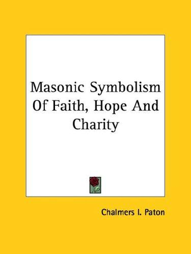 Masonic Symbolism Of Faith, Hope And Charity by Chalmers I. Paton