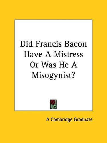 Did Francis Bacon Have a Mistress or Was He a Misogynist? by Cambridge Graduate