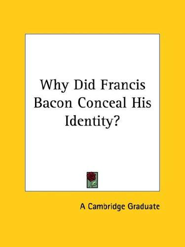 Why Did Francis Bacon Conceal His Identity? by Cambridge Graduate