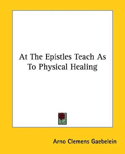 At the Epistles Teach As to Physical Healing by Arno C. Gaebelein