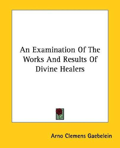 An Examination of the Works and Results of Divine Healers by Arno C. Gaebelein