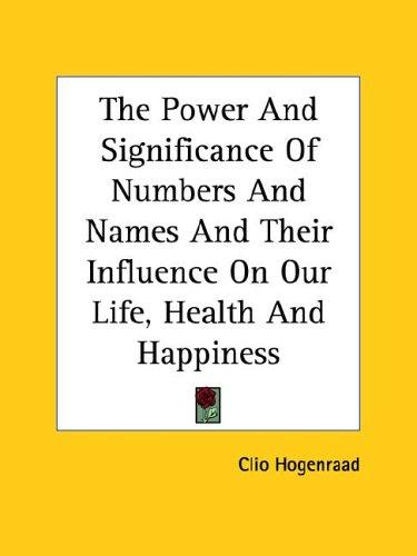 The Power and Significance of Numbers and Names and Their Influence on Our Life, Health and Happiness by Clio Hogenraad
