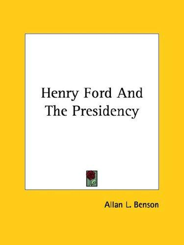 Henry Ford and the Presidency by Allan L. Benson