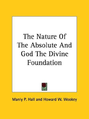 The Nature of the Absolute and God the Divine Foundation by Manly Palmer Hall