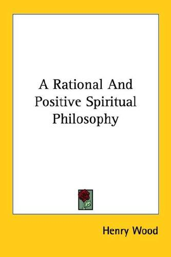 A Rational and Positive Spiritual Philosophy by Henry Wood