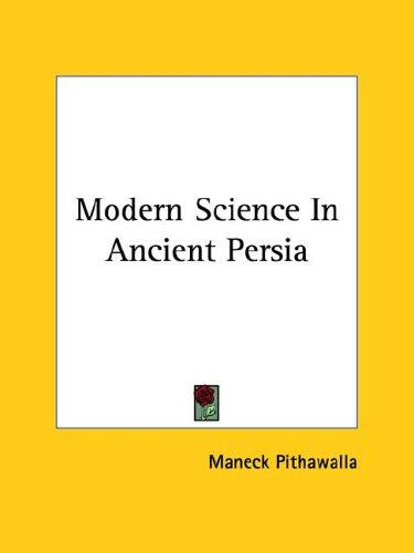 Modern Science in Ancient Persia by Maneck Pithawalla