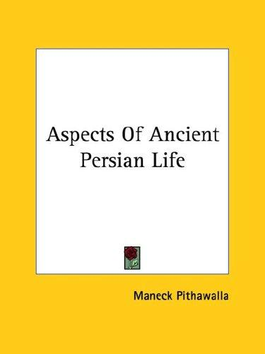 Aspects of Ancient Persian Life by Maneck Pithawalla