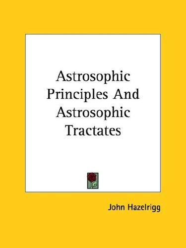 Astrosophic Principles and Astrosophic Tractates by John Hazelrigg