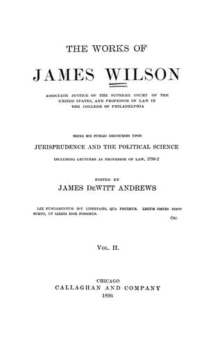 The works of James Wilson, associate justice of the Supreme Court of the United States …