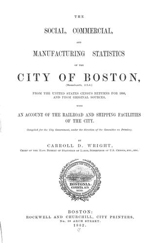The social, commercial, and manufacturing statistics of the City of Boston, from the United States census returns for 1880, and from original sources, with an account of the railroad and shipping facilities of the city by Carroll Davidson Wright