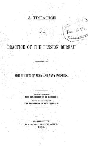 A treatise on the practice of the Pension Bureau governing the adjudication of the army and navy pensions by United States. Pension Bureau.