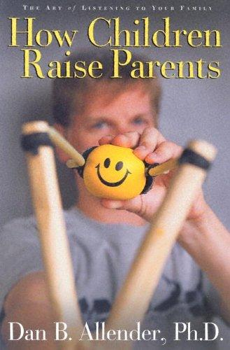 How Children Raise Parents:The Art of Listening to Your Family by Allender, Dan B.