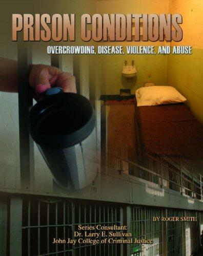 Prison Conditions: Overcrowding, Disease, Violence, And Abuse (Incarceration Issues: Punishment, Reform, and Rehabilitation) by Roger Smith