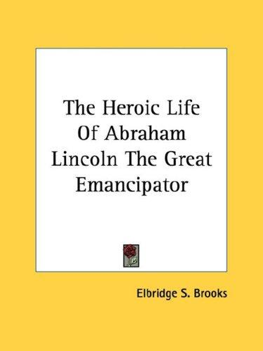 The Heroic Life Of Abraham Lincoln The Great Emancipator by Elbridge Streeter Brooks