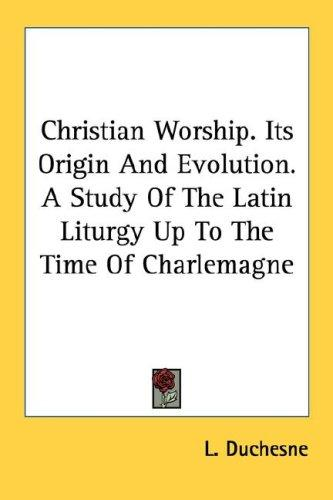 Christian Worship. Its Origin And Evolution. A Study Of The Latin Liturgy Up To The Time Of Charlemagne by L. Duchesne
