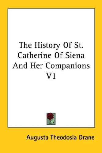 The History Of St. Catherine Of Siena And Her Companions V1 by Augusta Theodosia Drane