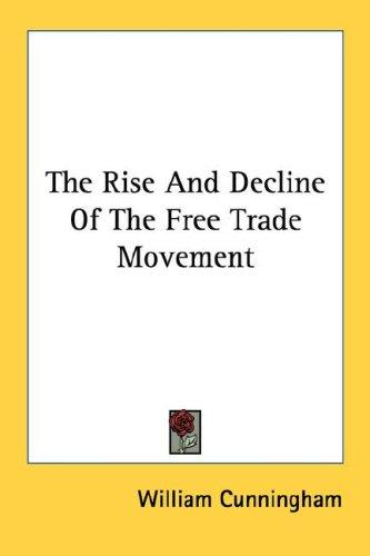 The Rise And Decline Of The Free Trade Movement by William Cunningham