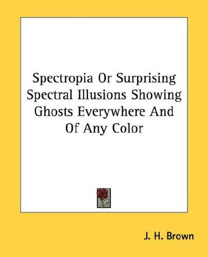 Spectropia Or Surprising Spectral Illusions Showing Ghosts Everywhere And Of Any Color by J. H. Brown