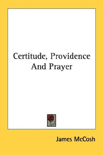 Certitude, Providence And Prayer by James McCosh