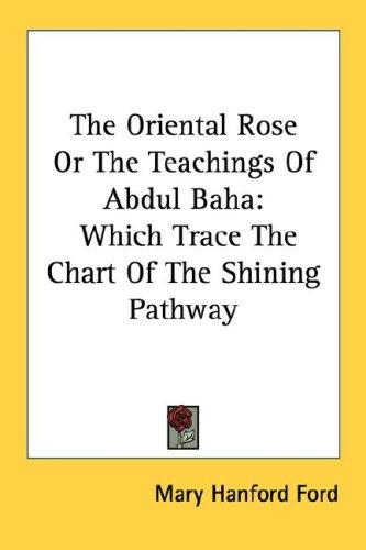 The Oriental Rose Or The Teachings Of Abdul Baha by Mary Hanford Ford